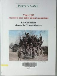 Vimy 1917 raconté à mes petits-enfants canadiens : Les Canadiens durant la Grande Guerre / Pierre Vaast | Vast, Emilie. Auteur