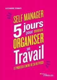 Self manager : 5 jours pour mieux organiser son travail et profiter (enfin) de sa vie perso / Alexandre Zermati | Zermati, Alexandre. Auteur