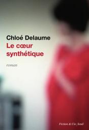 Le coeur synthétique / Chloé Delaume | Delaume, Chloé. Auteur