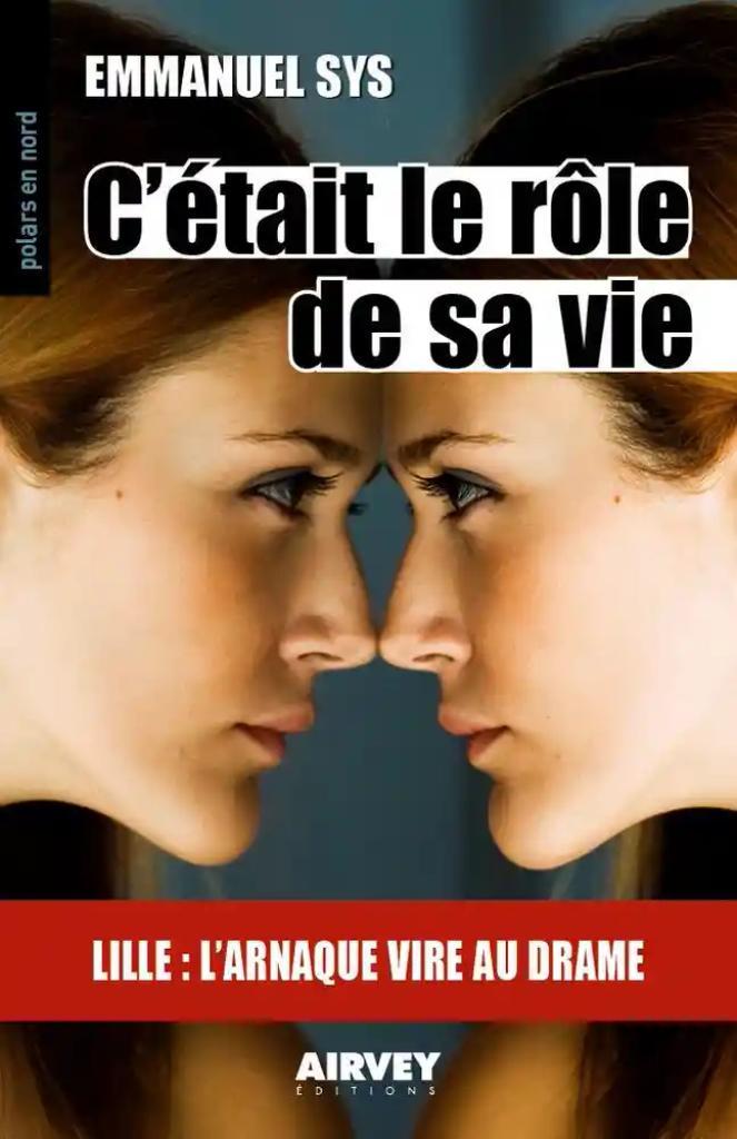 C'était le rôle de sa vie : Lille : l'arnaque vire au drame / Emmanuel Sys |