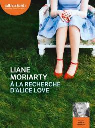 A la recherche d'Alice Love : Texte intégral / Liane Moriarty | Moriarty, Liane. Auteur