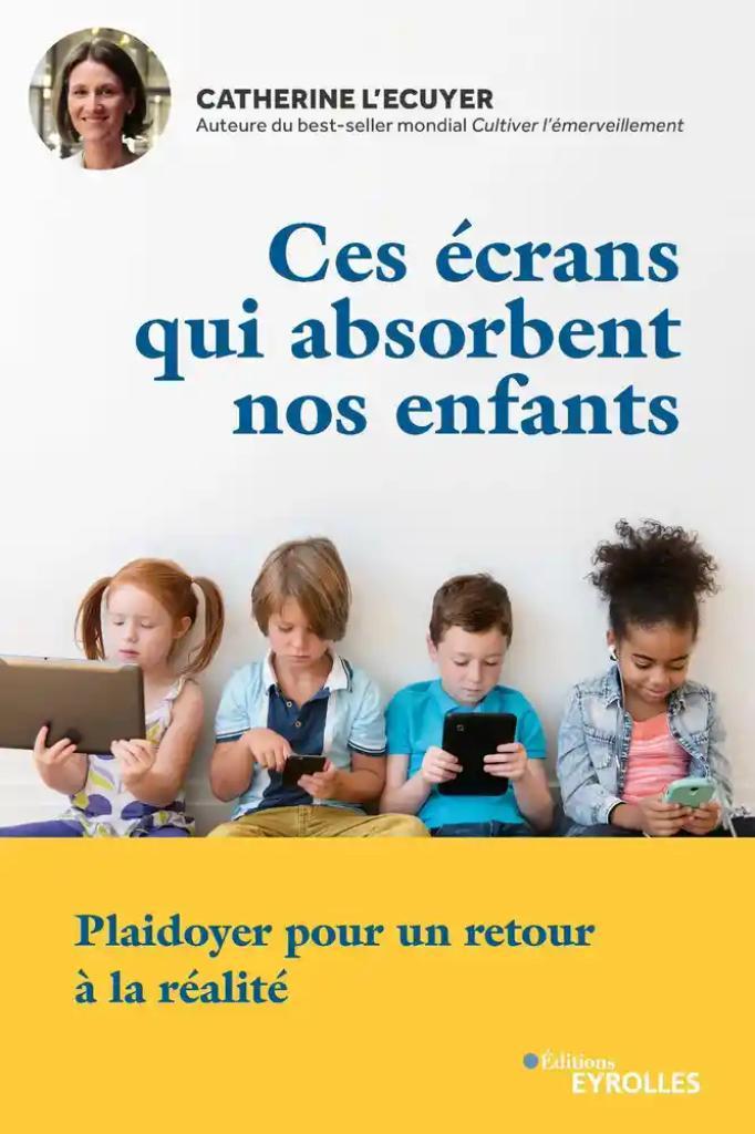 Ces écrans qui absorbent nos enfants : Plaidoyer pour un retour à la réalité / Catherine L'Ecuyer |