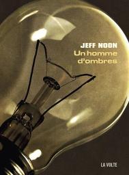 Un homme d'ombres / Jeff Noon | Noon, Jeff. Auteur