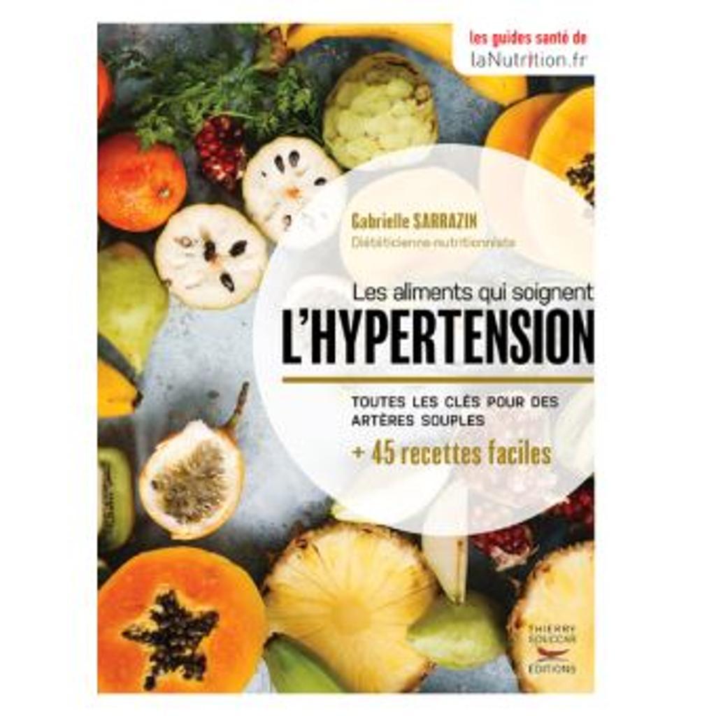 Les aliments qui soignent l'hypertension : Toutes les clés pour les artères souples + 45 recettes faciles / Gabrielle Sarrazin  