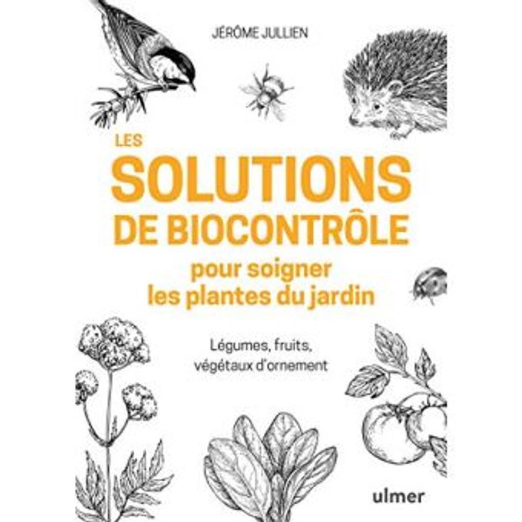 Les solutions de biocontrôle pour soigner les plantes du jardin : Légumes, fruits, végétaux d'ornement / Jérôme Jullien |